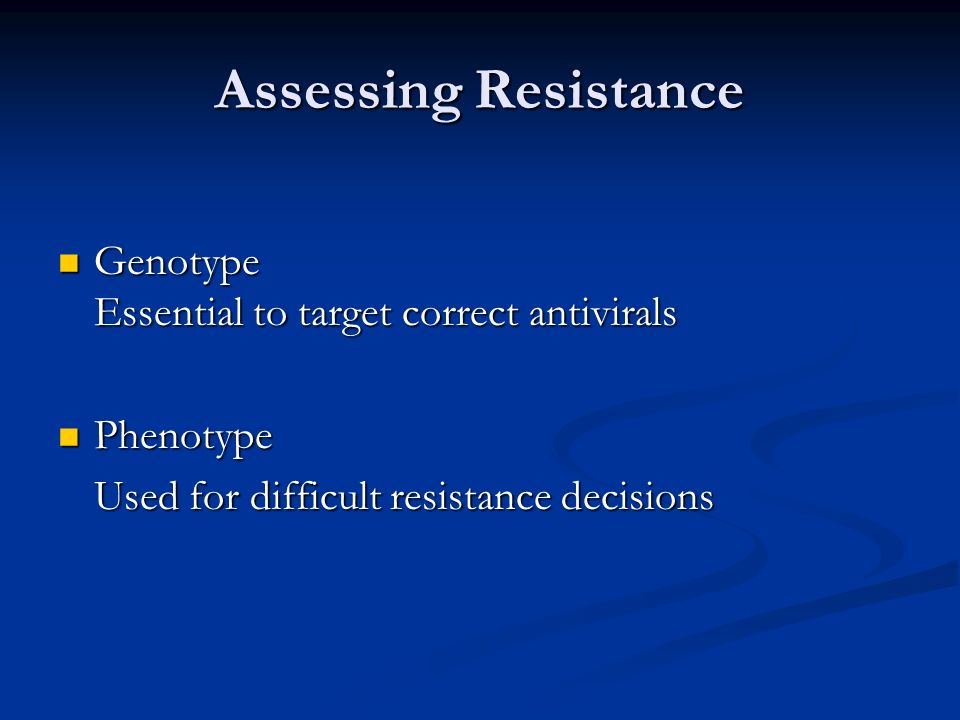 Assessing Resistance Genotype Essential to target correct antivirals Genotype Essential to target correct antivirals Phenotype Phenotype Used for diff