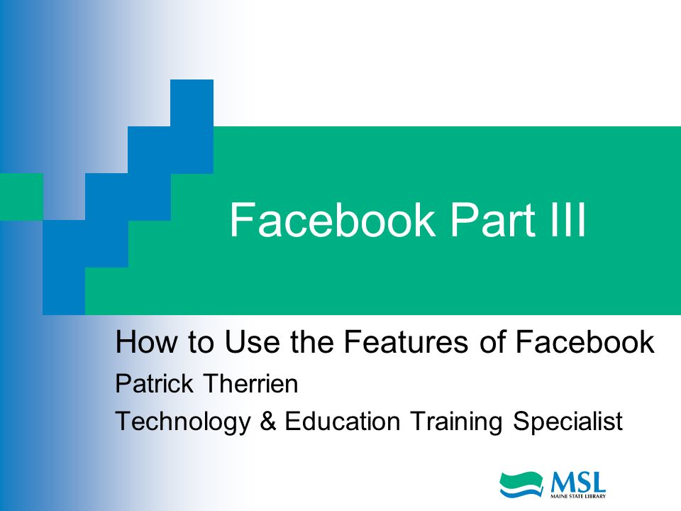 Facebook Part III How to Use the Features of Facebook Patrick Therrien Technology & Education Training Specialist