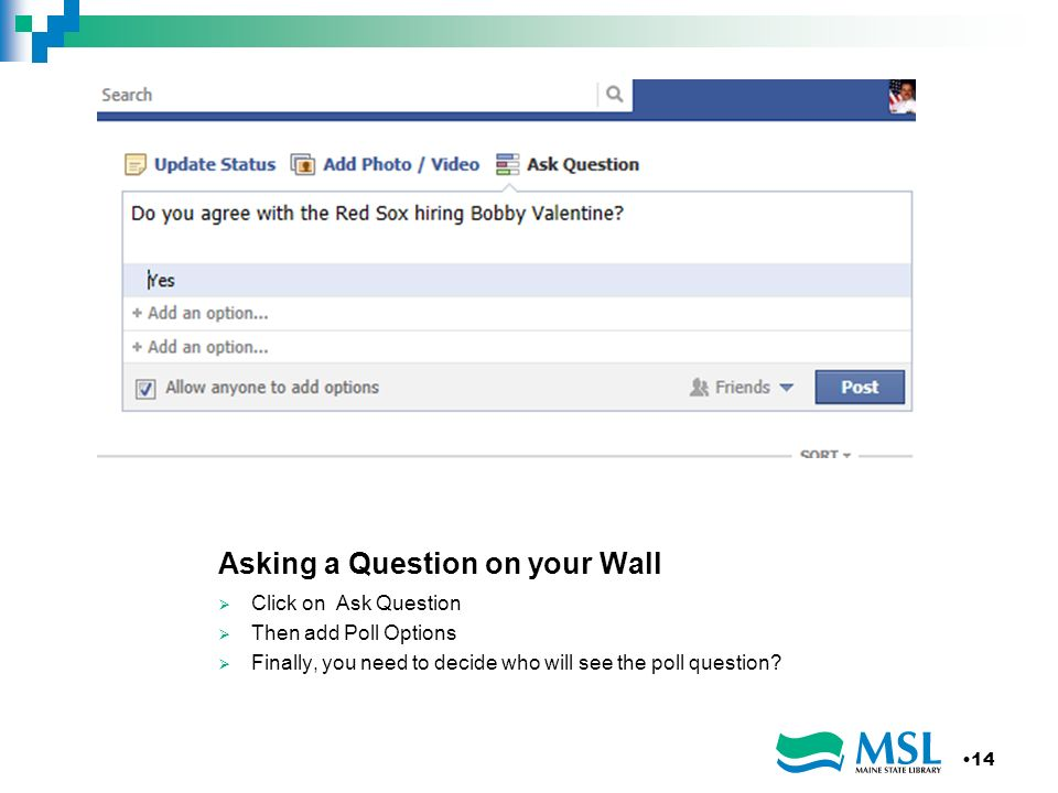 Asking a Question on your Wall Click on Ask Question Then add Poll Options Finally, you need to decide who will see the poll question.