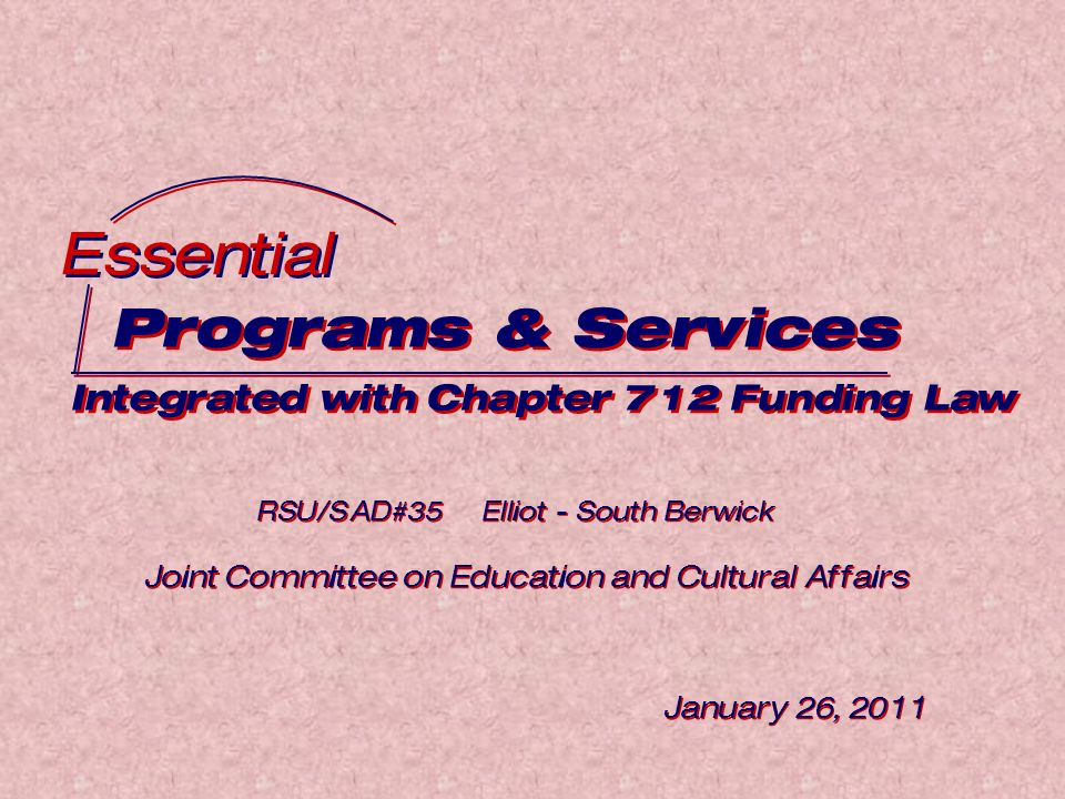 Programs & Services Integrated with Chapter 712 Funding Law Programs & Services Integrated with Chapter 712 Funding Law Essential RSU/SAD#35 Elliot - South Berwick Joint Committee on Education and Cultural Affairs January 26, 2011 RSU/SAD#35 Elliot - South Berwick Joint Committee on Education and Cultural Affairs January 26, 2011