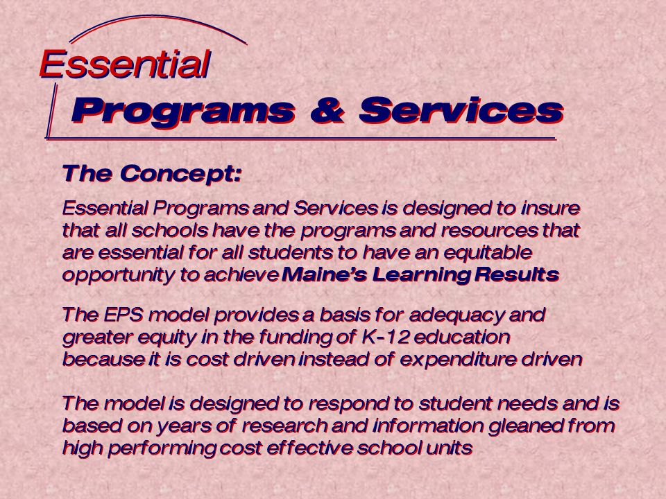 Programs & Services Essential The Concept: Essential Programs and Services is designed to insure that all schools have the programs and resources that are essential for all students to have an equitable opportunity to achieve Maines Learning Results The Concept: Essential Programs and Services is designed to insure that all schools have the programs and resources that are essential for all students to have an equitable opportunity to achieve Maines Learning Results The EPS model provides a basis for adequacy and greater equity in the funding of K-12 education because it is cost driven instead of expenditure driven The model is designed to respond to student needs and is based on years of research and information gleaned from high performing cost effective school units