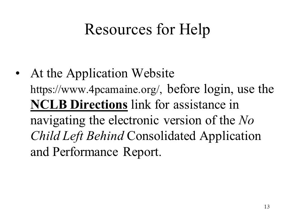 13 Resources for Help At the Application Website https://www.4pcamaine.org/, before login, use the NCLB Directions link for assistance in navigating the electronic version of the No Child Left Behind Consolidated Application and Performance Report.