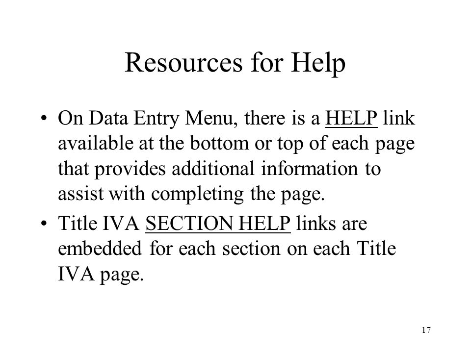 17 Resources for Help On Data Entry Menu, there is a HELP link available at the bottom or top of each page that provides additional information to assist with completing the page.