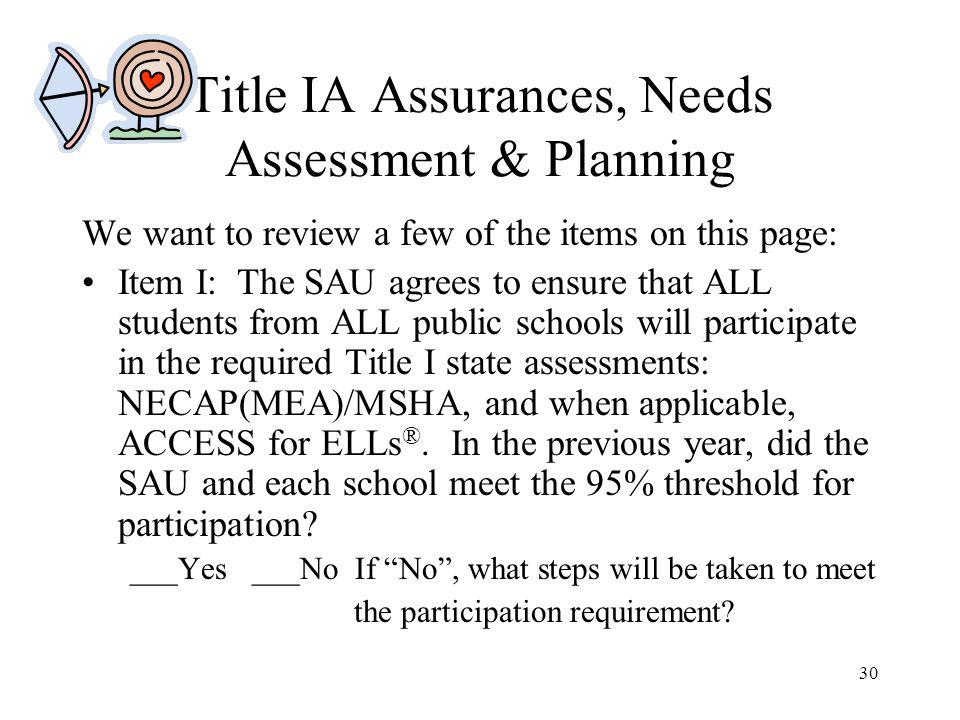 30 Title IA Assurances, Needs Assessment & Planning We want to review a few of the items on this page: Item I: The SAU agrees to ensure that ALL students from ALL public schools will participate in the required Title I state assessments: NECAP(MEA)/MSHA, and when applicable, ACCESS for ELLs ®.