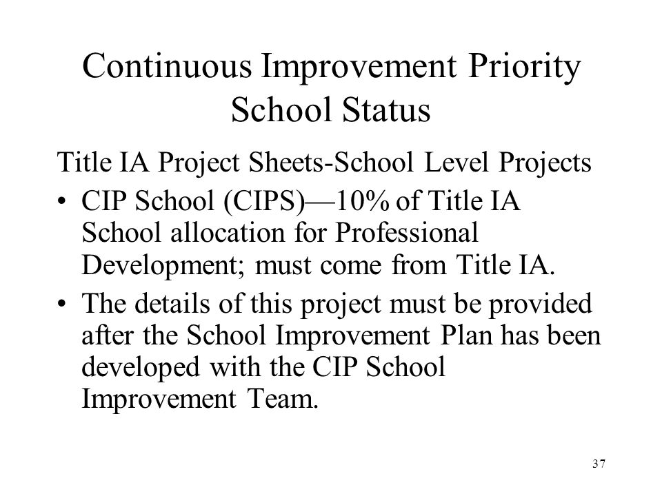 37 Continuous Improvement Priority School Status Title IA Project Sheets-School Level Projects CIP School (CIPS)10% of Title IA School allocation for Professional Development; must come from Title IA.
