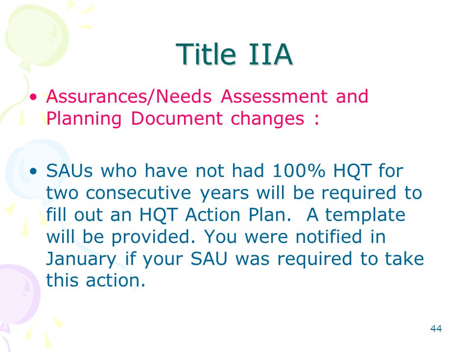 44 Title IIA Assurances/Needs Assessment and Planning Document changes : SAUs who have not had 100% HQT for two consecutive years will be required to fill out an HQT Action Plan.