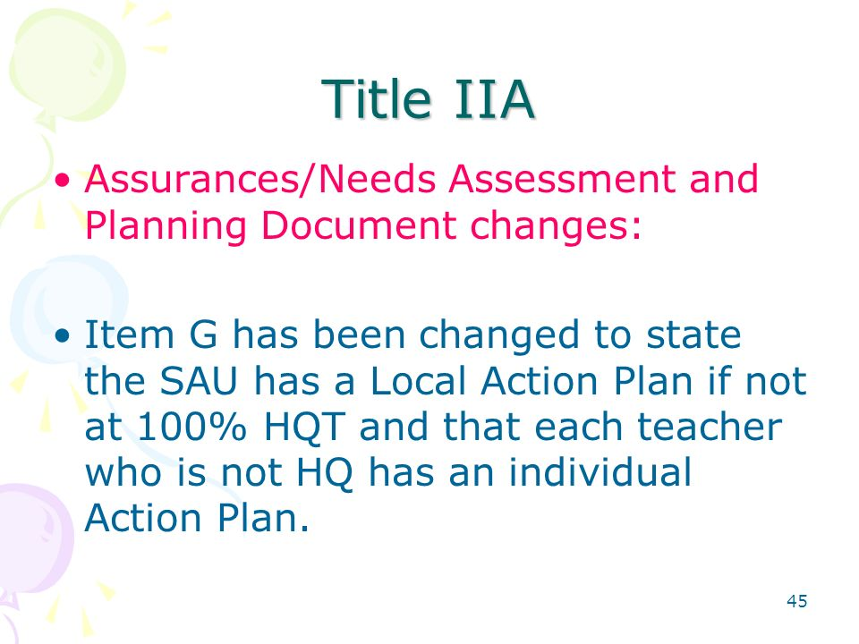 45 Title IIA Assurances/Needs Assessment and Planning Document changes: Item G has been changed to state the SAU has a Local Action Plan if not at 100% HQT and that each teacher who is not HQ has an individual Action Plan.