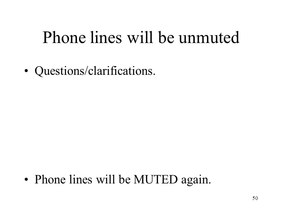 50 Phone lines will be unmuted Questions/clarifications. Phone lines will be MUTED again.