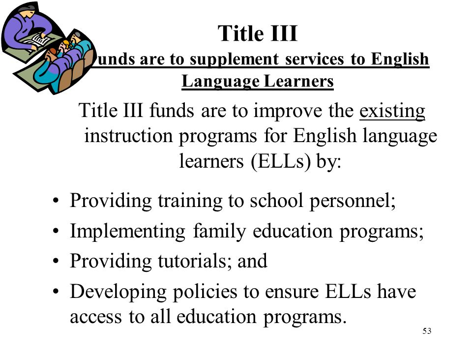 53 Title III Funds are to supplement services to English Language Learners Title III funds are to improve the existing instruction programs for English language learners (ELLs) by: Providing training to school personnel; Implementing family education programs; Providing tutorials; and Developing policies to ensure ELLs have access to all education programs.