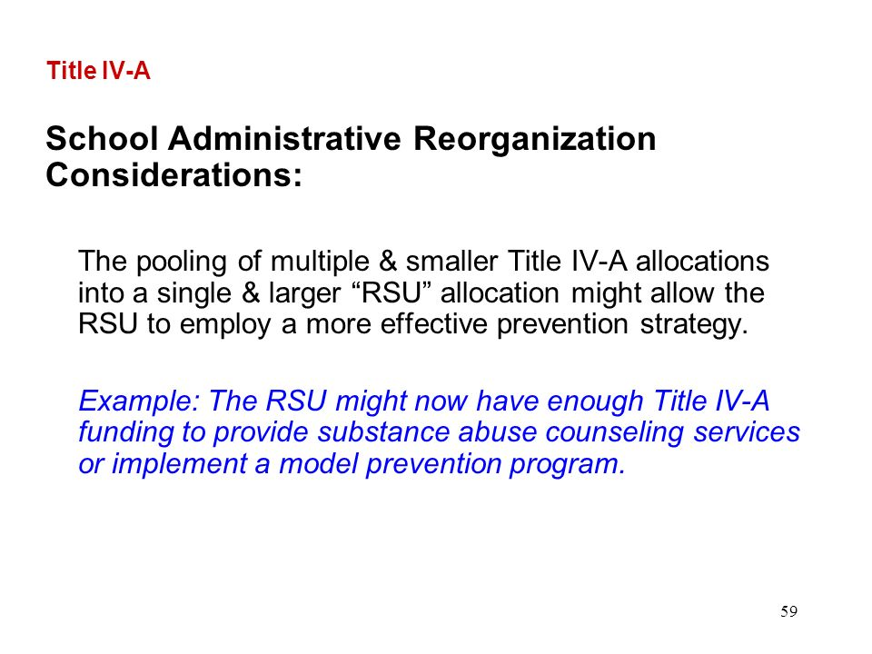 59 Title IV-A School Administrative Reorganization Considerations: The pooling of multiple & smaller Title IV-A allocations into a single & larger RSU allocation might allow the RSU to employ a more effective prevention strategy.