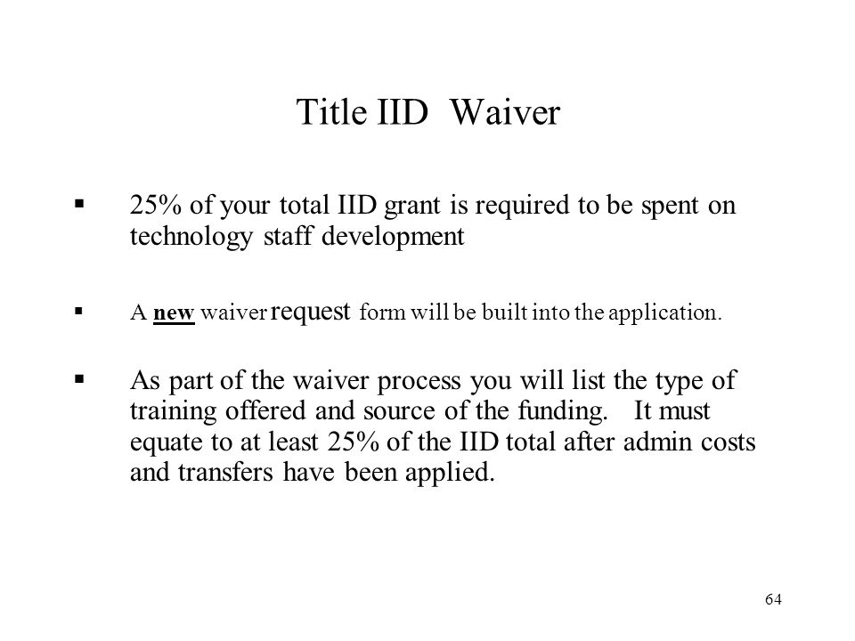 64 Title IID Waiver 25% of your total IID grant is required to be spent on technology staff development A new waiver request form will be built into the application.