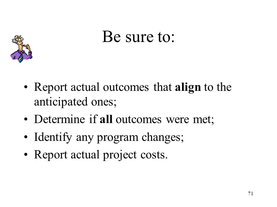 71 Be sure to: Report actual outcomes that align to the anticipated ones; Determine if all outcomes were met; Identify any program changes; Report actual project costs.