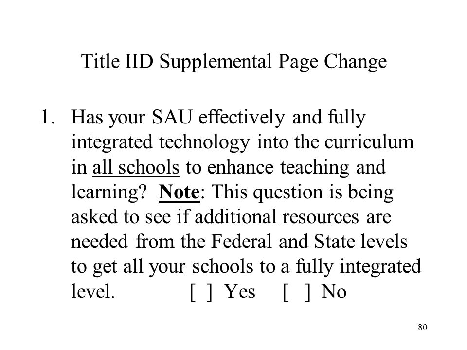 80 Title IID Supplemental Page Change 1.Has your SAU effectively and fully integrated technology into the curriculum in all schools to enhance teaching and learning.