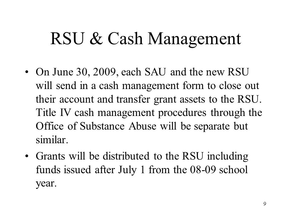 9 RSU & Cash Management On June 30, 2009, each SAU and the new RSU will send in a cash management form to close out their account and transfer grant assets to the RSU.