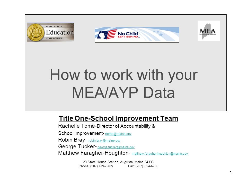 1 How to work with your MEA/AYP Data Title One-School Improvement Team Rachelle Tome- Director of Accountability & School Improvement- rtome@maine.gov rtome@maine.gov Robin Bray- robin.bray@maine.gov robin.bray@maine.gov George Tucker- george.tucker@maine.govgeorge.tucker@maine.gov Matthew Faragher-Houghton- matthew.faragher-houghton@maine.gov matthew.faragher-houghton@maine.gov 23 State House Station, Augusta, Maine 04333 Phone: (207) 624-6705Fax: (207) 624-6706