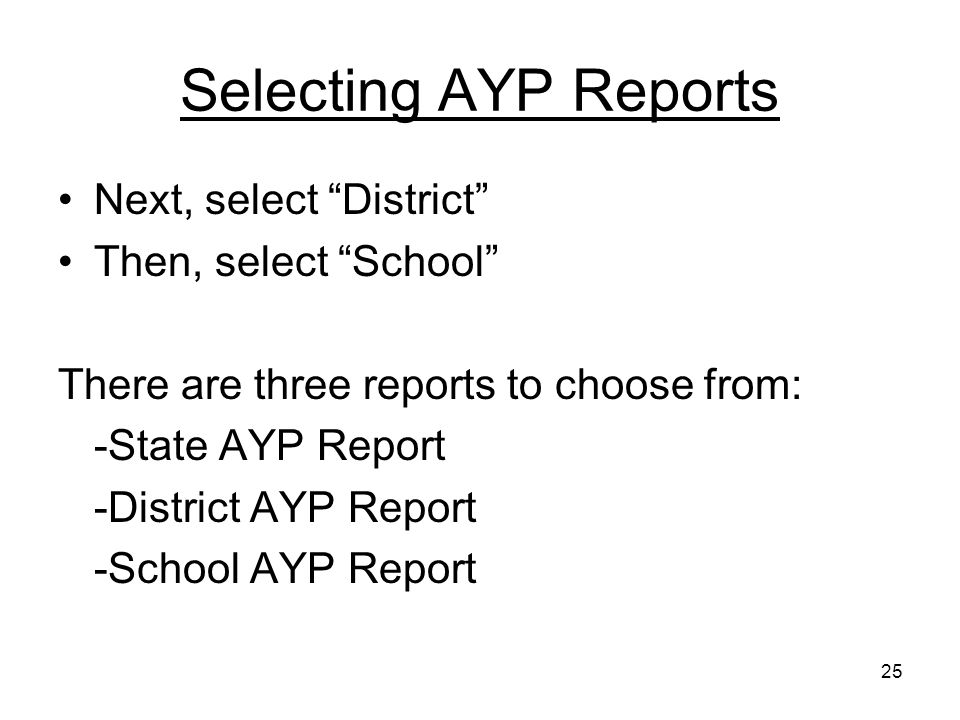 25 Selecting AYP Reports Next, select District Then, select School There are three reports to choose from: -State AYP Report -District AYP Report -School AYP Report