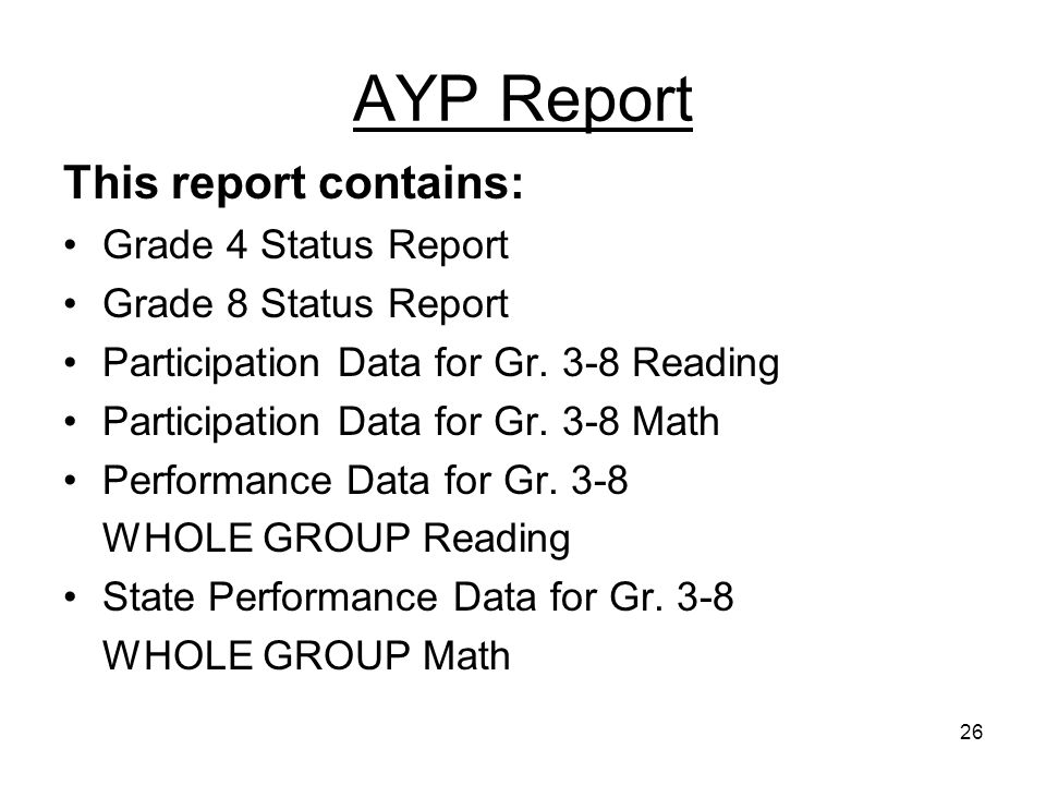 26 AYP Report This report contains: Grade 4 Status Report Grade 8 Status Report Participation Data for Gr. 3-8 Reading Participation Data for Gr. 3-8