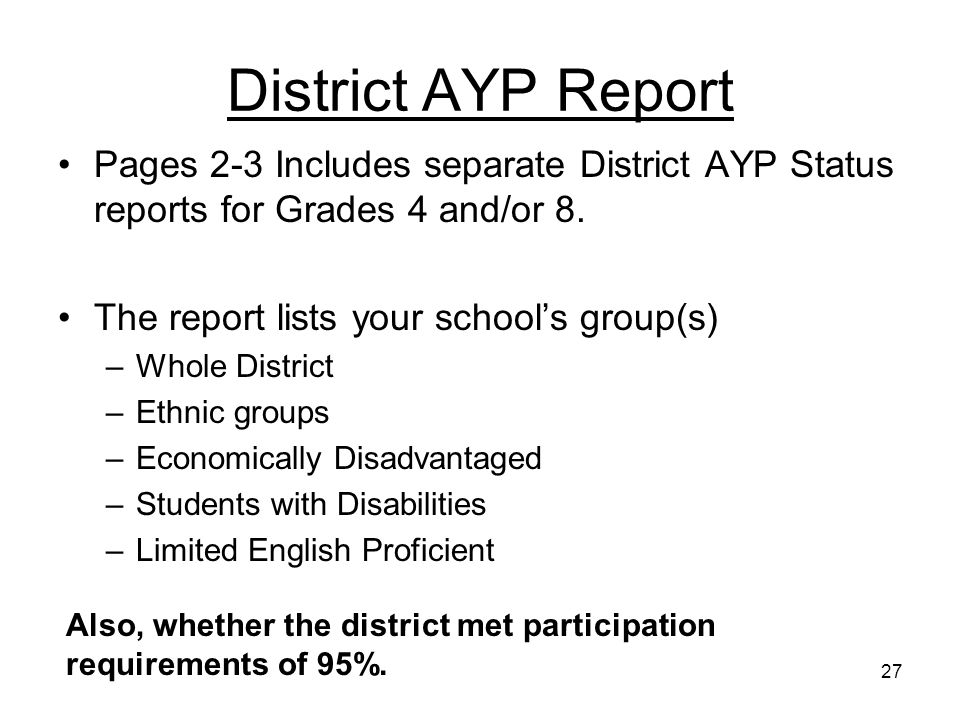 27 District AYP Report Pages 2-3 Includes separate District AYP Status reports for Grades 4 and/or 8. The report lists your schools group(s) –Whole Di