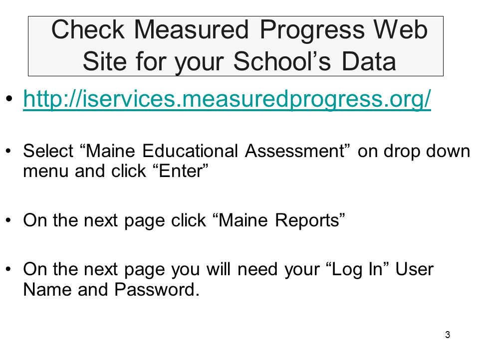 3 Check Measured Progress Web Site for your Schools Data http://iservices.measuredprogress.org/ Select Maine Educational Assessment on drop down menu and click Enter On the next page click Maine Reports On the next page you will need your Log In User Name and Password.