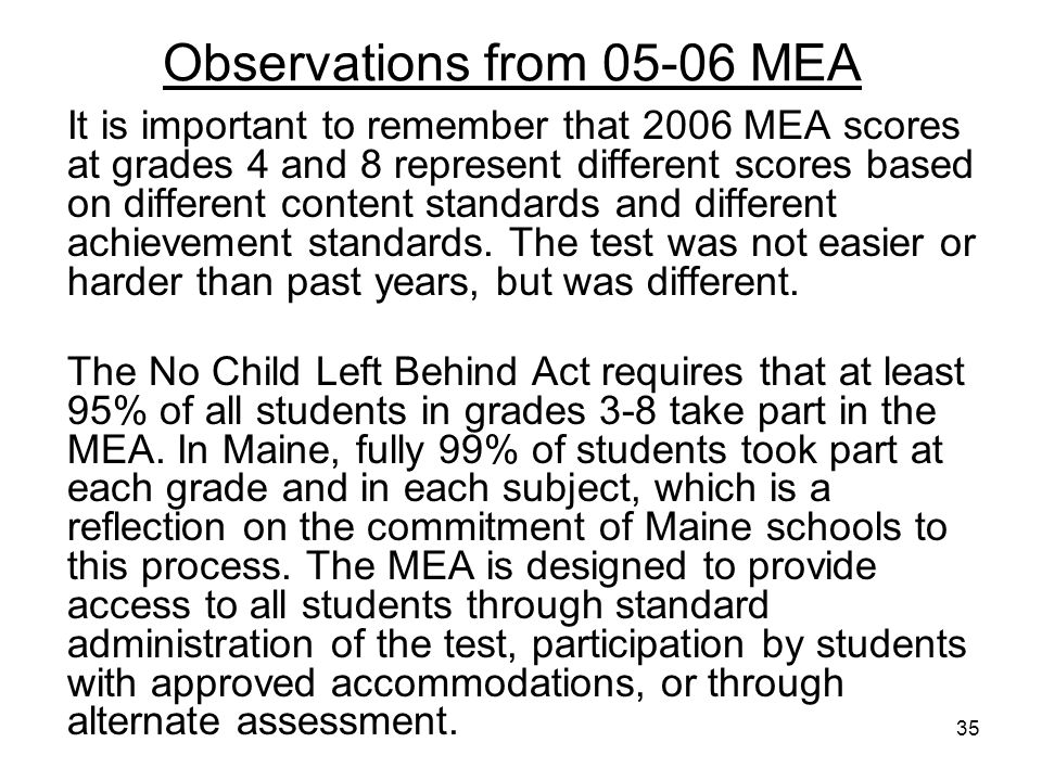 35 Observations from 05-06 MEA It is important to remember that 2006 MEA scores at grades 4 and 8 represent different scores based on different content standards and different achievement standards.