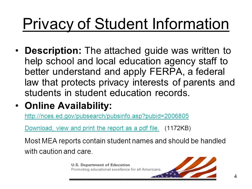 4 Privacy of Student Information Description: The attached guide was written to help school and local education agency staff to better understand and apply FERPA, a federal law that protects privacy interests of parents and students in student education records.