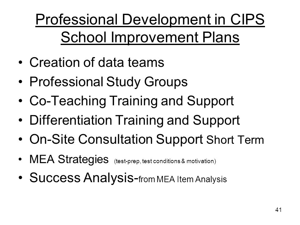 41 Professional Development in CIPS School Improvement Plans Creation of data teams Professional Study Groups Co-Teaching Training and Support Differentiation Training and Support On-Site Consultation Support Short Term MEA Strategies (test-prep, test conditions & motivation) Success Analysis- from MEA Item Analysis