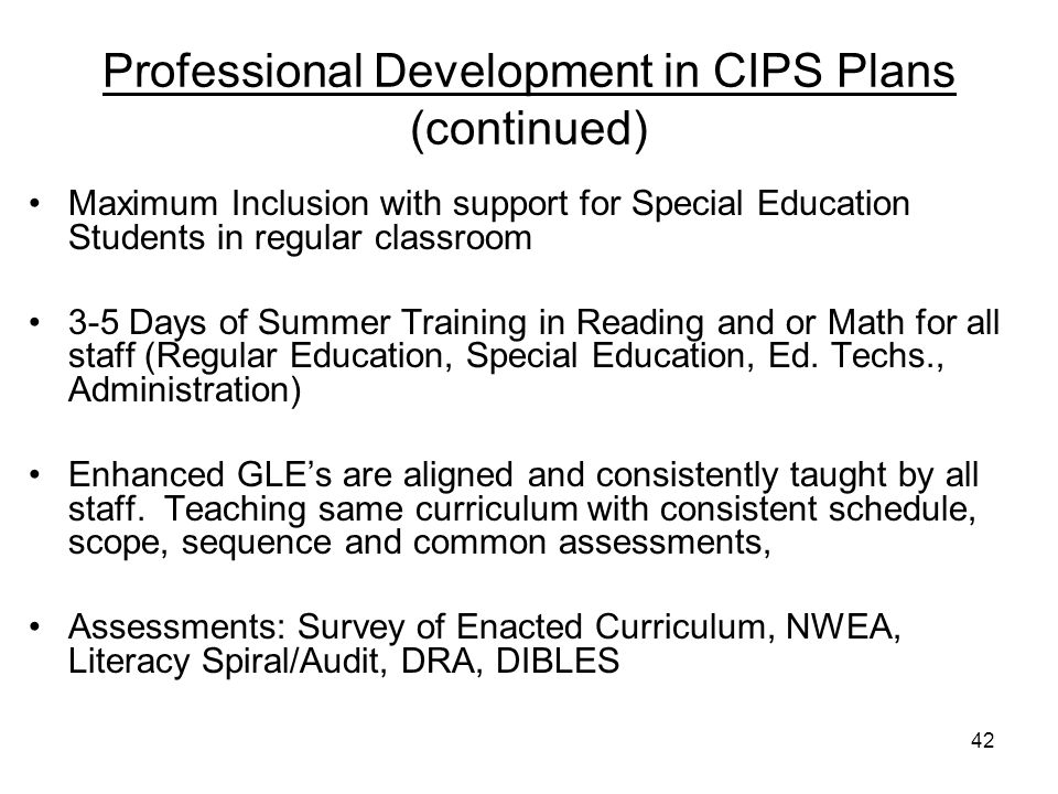 42 Professional Development in CIPS Plans (continued) Maximum Inclusion with support for Special Education Students in regular classroom 3-5 Days of Summer Training in Reading and or Math for all staff (Regular Education, Special Education, Ed.