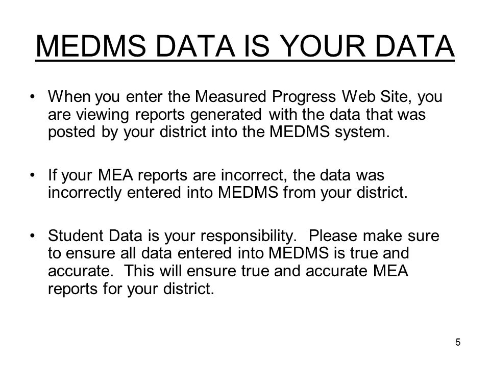 5 MEDMS DATA IS YOUR DATA When you enter the Measured Progress Web Site, you are viewing reports generated with the data that was posted by your district into the MEDMS system.