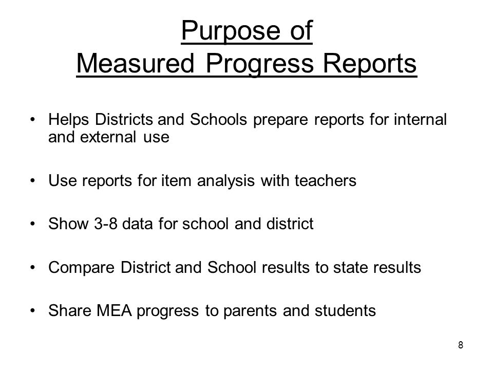 8 Purpose of Measured Progress Reports Helps Districts and Schools prepare reports for internal and external use Use reports for item analysis with teachers Show 3-8 data for school and district Compare District and School results to state results Share MEA progress to parents and students