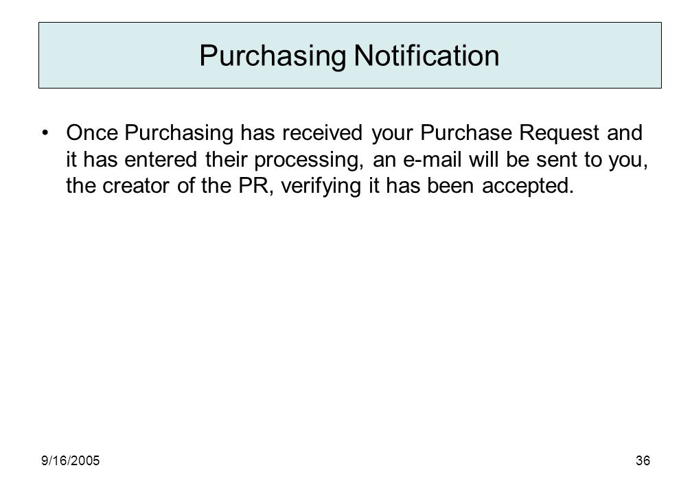 9/16/ Purchasing Notification Once Purchasing has received your Purchase Request and it has entered their processing, an  will be sent to you, the creator of the PR, verifying it has been accepted.