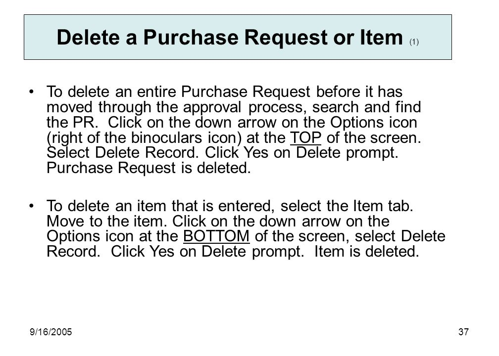 9/16/ Delete a Purchase Request or Item (1) To delete an entire Purchase Request before it has moved through the approval process, search and find the PR.