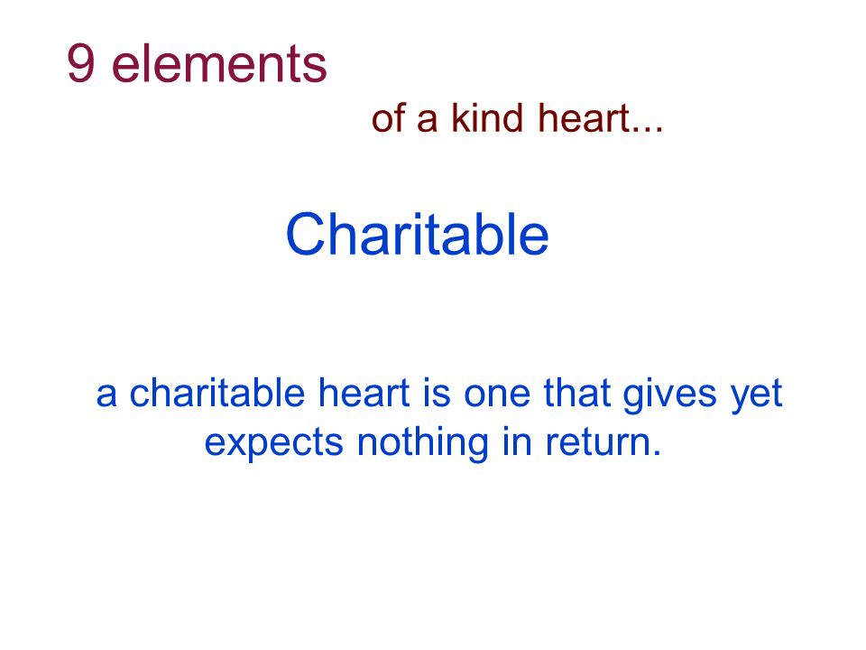 of a kind heart... 9 elements a charitable heart is one that gives yet expects nothing in return.