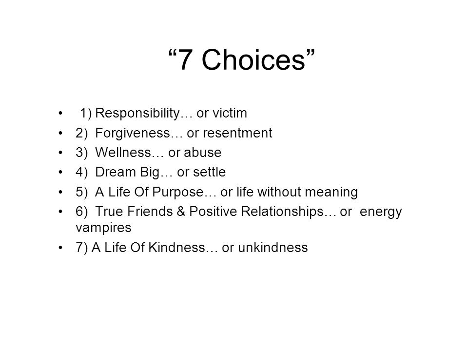 7 Choices 1) Responsibility… or victim 2) Forgiveness… or resentment 3) Wellness… or abuse 4) Dream Big… or settle 5) A Life Of Purpose… or life without meaning 6) True Friends & Positive Relationships… or energy vampires 7) A Life Of Kindness… or unkindness
