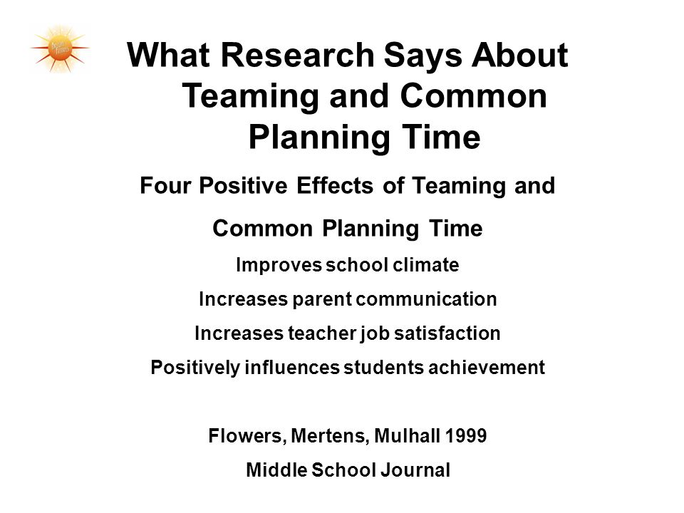 What Research Says About Teaming and Common Planning Time Four Positive Effects of Teaming and Common Planning Time Improves school climate Increases parent communication Increases teacher job satisfaction Positively influences students achievement Flowers, Mertens, Mulhall 1999 Middle School Journal