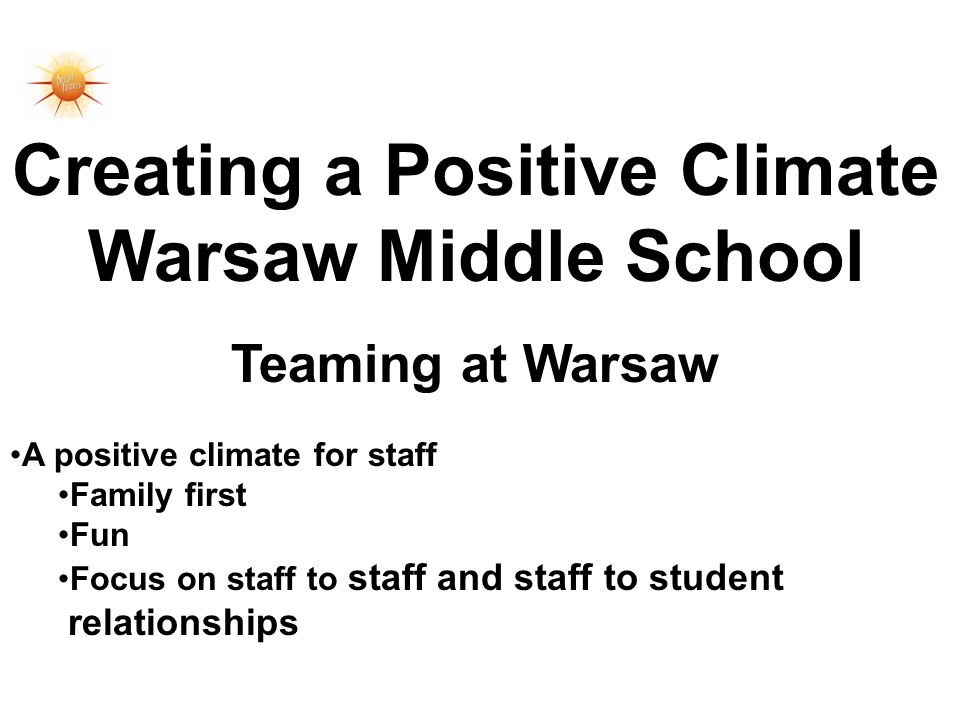 Creating a Positive Climate Warsaw Middle School Teaming at Warsaw A positive climate for staff Family first Fun Focus on staff to staff and staff to student relationships