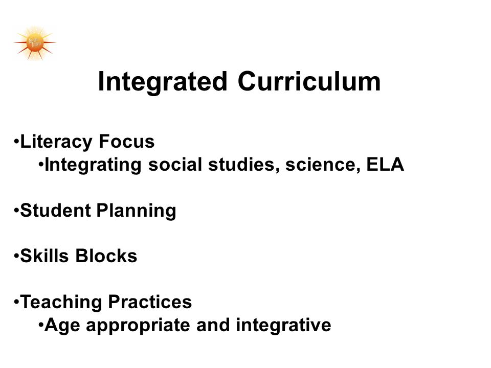Integrated Curriculum Literacy Focus Integrating social studies, science, ELA Student Planning Skills Blocks Teaching Practices Age appropriate and integrative