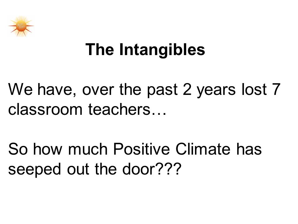 The Intangibles We have, over the past 2 years lost 7 classroom teachers… So how much Positive Climate has seeped out the door