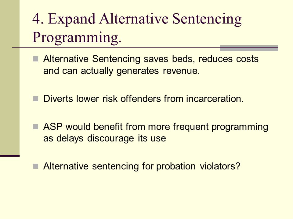 4. Expand Alternative Sentencing Programming. Alternative Sentencing saves beds, reduces costs and can actually generates revenue. Diverts lower risk