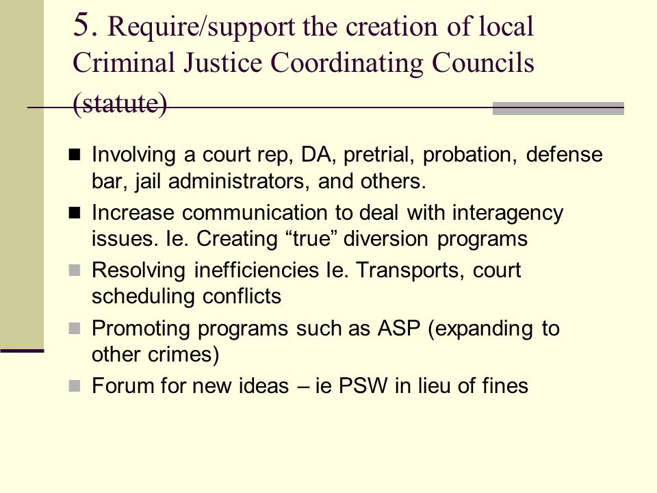 5. Require/support the creation of local Criminal Justice Coordinating Councils (statute) Involving a court rep, DA, pretrial, probation, defense bar,