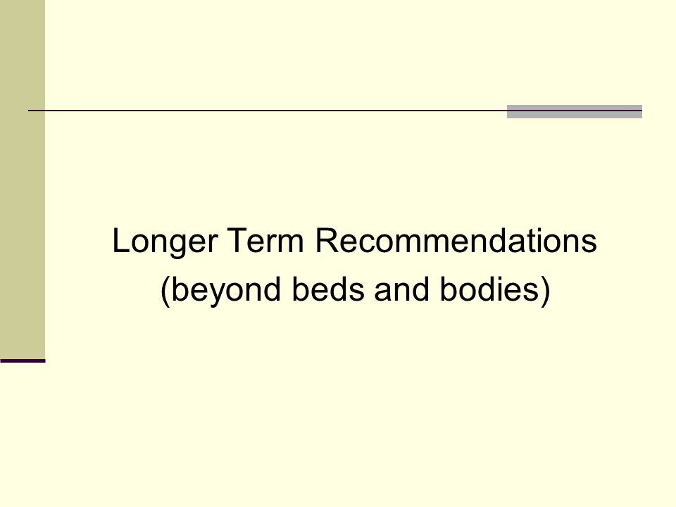 Longer Term Recommendations (beyond beds and bodies)