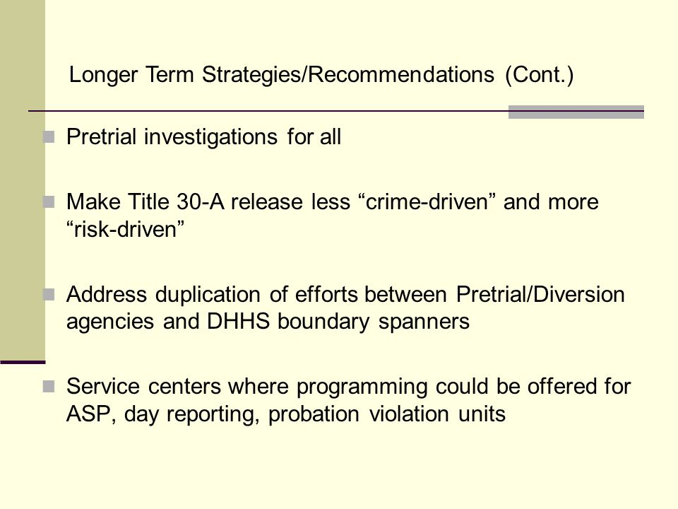 Pretrial investigations for all Make Title 30-A release less crime-driven and more risk-driven Address duplication of efforts between Pretrial/Diversi