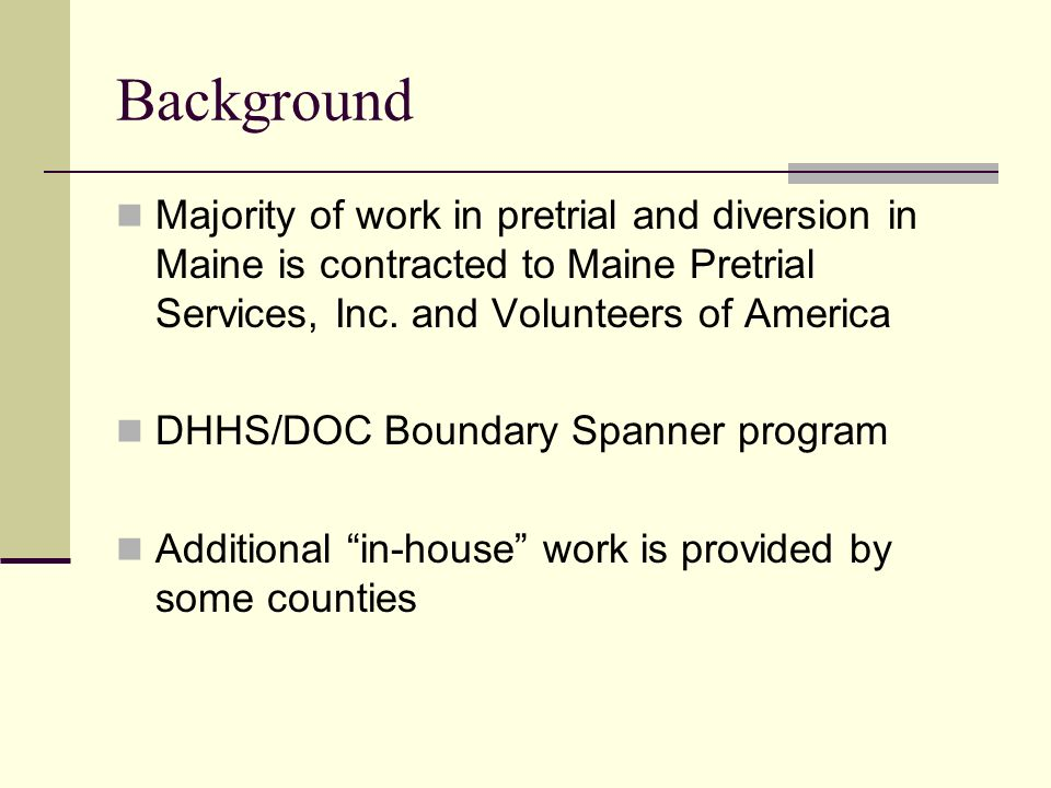 Background Majority of work in pretrial and diversion in Maine is contracted to Maine Pretrial Services, Inc. and Volunteers of America DHHS/DOC Bound