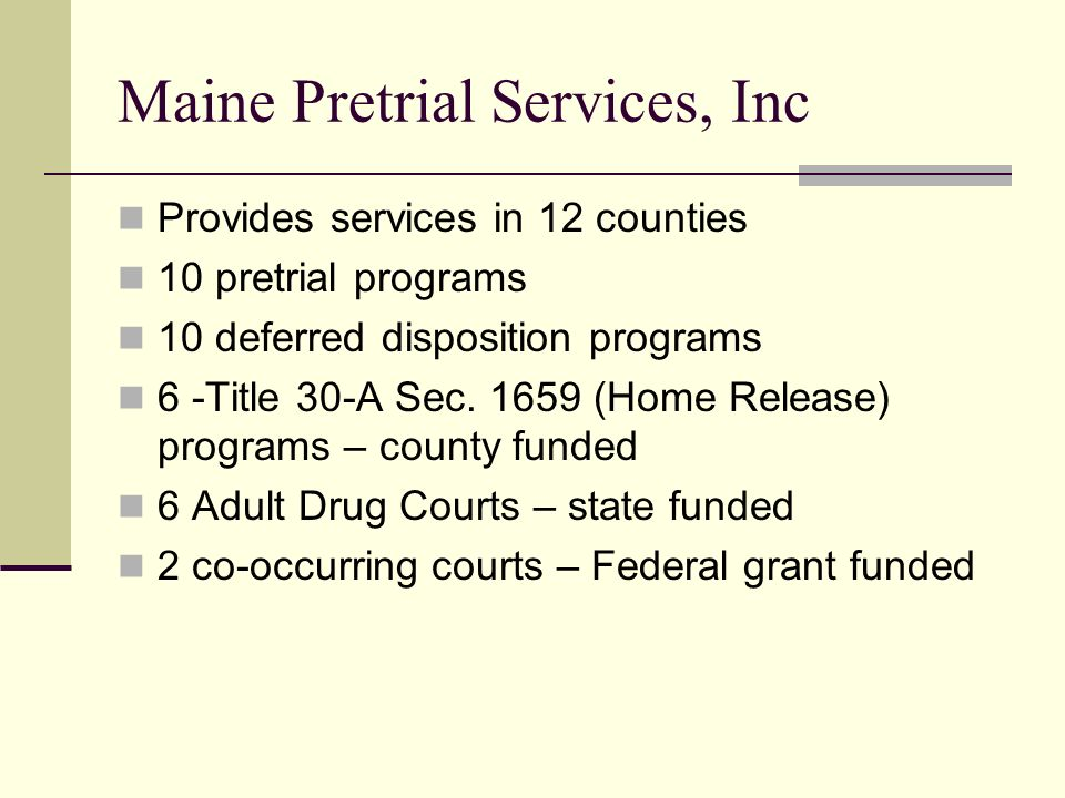Maine Pretrial Services, Inc Provides services in 12 counties 10 pretrial programs 10 deferred disposition programs 6 -Title 30-A Sec. 1659 (Home Rele