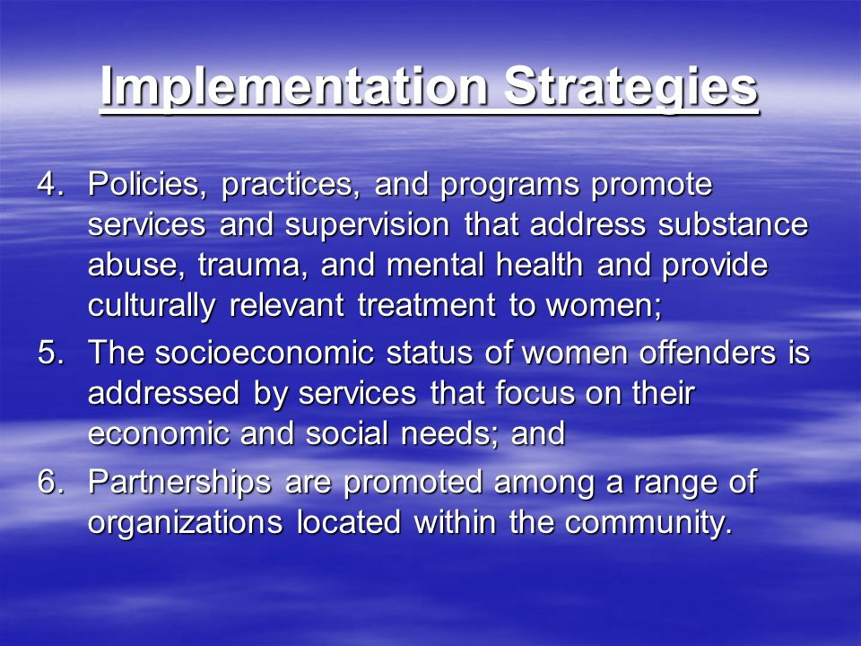 Implementation Strategies 4.Policies, practices, and programs promote services and supervision that address substance abuse, trauma, and mental health and provide culturally relevant treatment to women; 5.The socioeconomic status of women offenders is addressed by services that focus on their economic and social needs; and 6.Partnerships are promoted among a range of organizations located within the community.