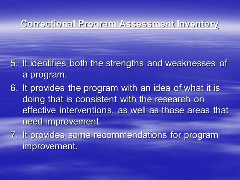 Correctional Program Assessment Inventory 5.It identifies both the strengths and weaknesses of a program.