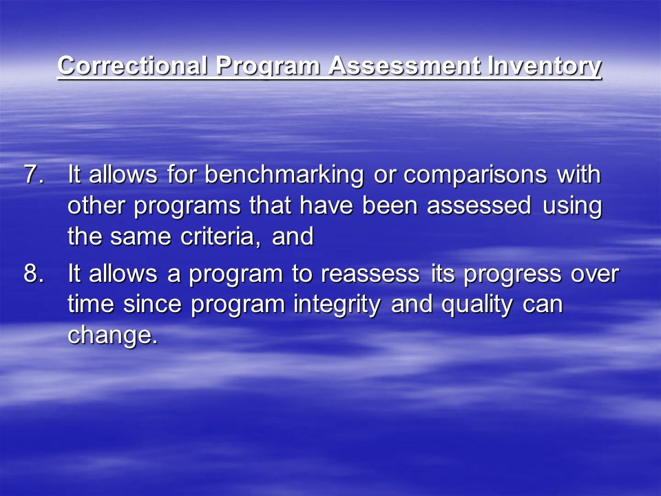 Correctional Program Assessment Inventory 7.It allows for benchmarking or comparisons with other programs that have been assessed using the same criteria, and 8.It allows a program to reassess its progress over time since program integrity and quality can change.