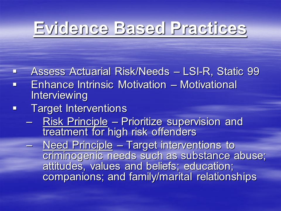 Evidence Based Practices Assess Actuarial Risk/Needs – LSI-R, Static 99 Assess Actuarial Risk/Needs – LSI-R, Static 99 Enhance Intrinsic Motivation – Motivational Interviewing Enhance Intrinsic Motivation – Motivational Interviewing Target Interventions Target Interventions –Risk Principle – Prioritize supervision and treatment for high risk offenders –Need Principle – Target interventions to criminogenic needs such as substance abuse; attitudes, values and beliefs; education; companions; and family/marital relationships