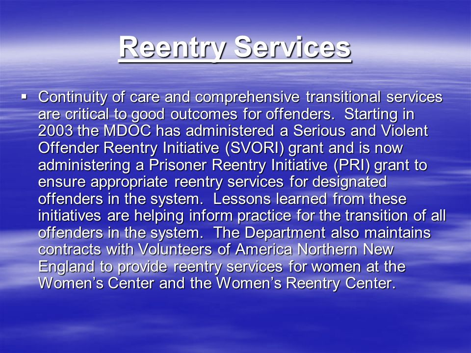 Reentry Services Continuity of care and comprehensive transitional services are critical to good outcomes for offenders.
