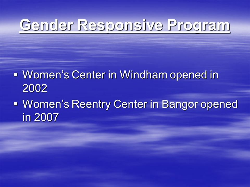 Gender Responsive Program Womens Center in Windham opened in 2002 Womens Center in Windham opened in 2002 Womens Reentry Center in Bangor opened in 2007 Womens Reentry Center in Bangor opened in 2007