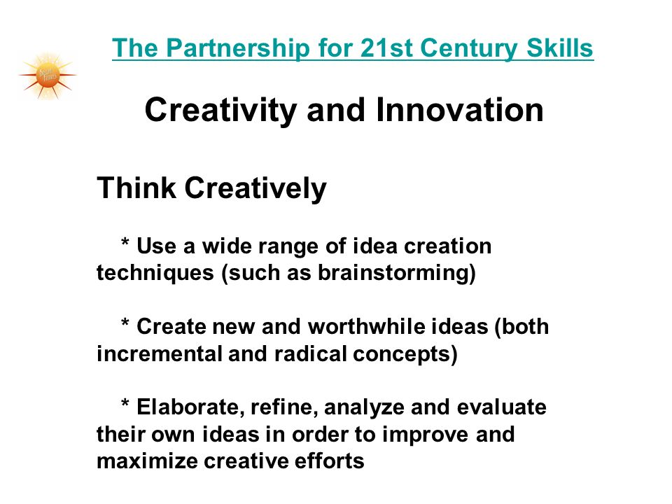 The Partnership for 21st Century Skills Creativity and Innovation Think Creatively * Use a wide range of idea creation techniques (such as brainstormi